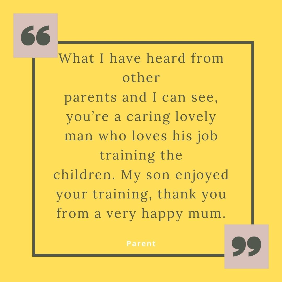 What I have heard from other parents and I can see you're a caring lovely man who loves his job training the children. My son enjoyed your training, thank you from a very happy mum..